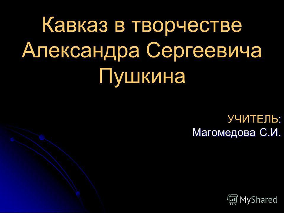 Кавказ в творчестве Александра Сергеевича Пушкина : УЧИТЕЛЬ: Магомедова С.И. Магомедова С.И.