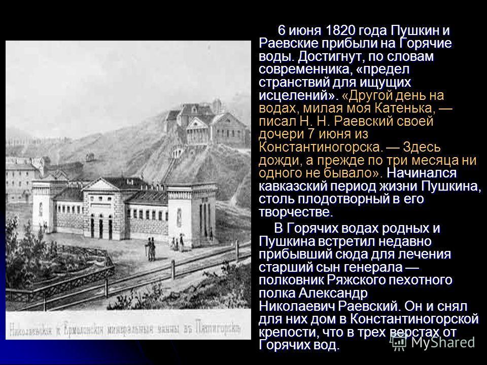 6 июня 1820 года Пушкин и Раевские прибыли на Горячие воды. Достигнут, по словам современника, «предел странствий для ищущих исцелений». Начинался кавказский период жизни Пушкина, столь плодотворный в его творчестве. 6 июня 1820 года Пушкин и Раевски