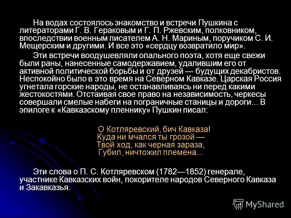 На водах состоялось знакомство и встречи Пушкина с литераторами Г. В. Гераковым и Г. П. Ржевским, полковником, впоследствии военным писателем А. Н. Мариным, поручиком С. И. Мещерским и другими. И все это «сердцу возвратило мир». Эти встречи воодушевл