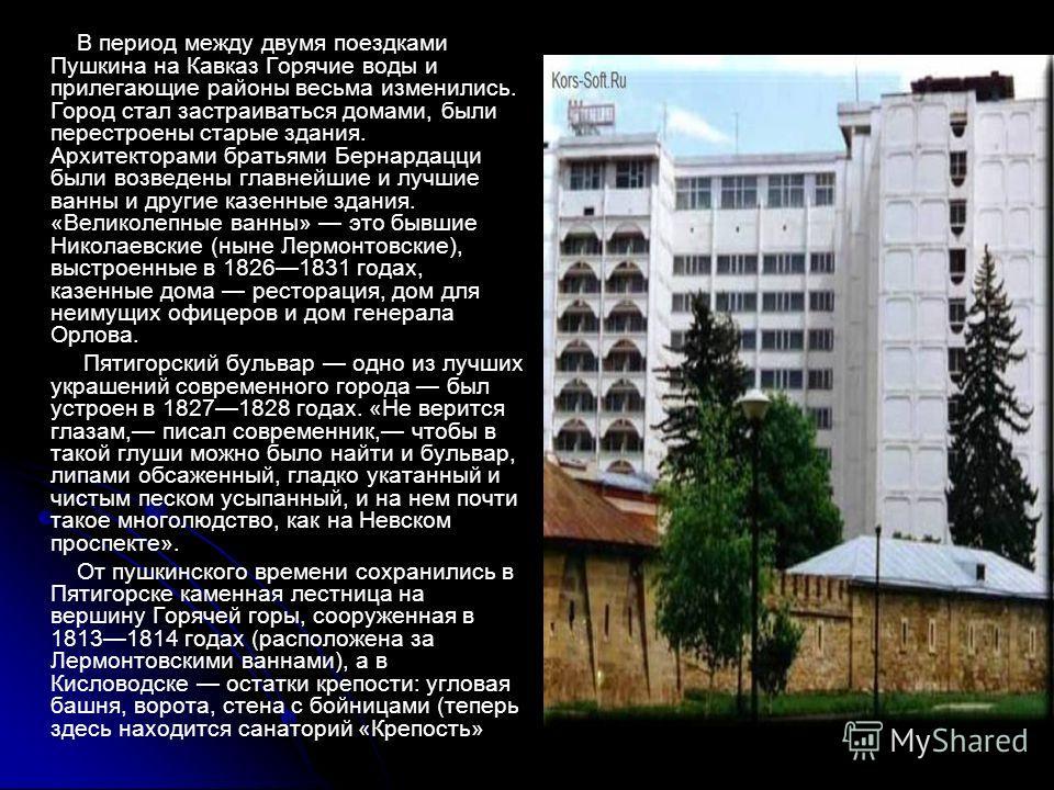 В период между двумя поездками Пушкина на Кавказ Горячие воды и прилегающие районы весьма изменились. Город стал застраиваться домами, были перестроены старые здания. Архитекторами братьями Бернардацци были возведены главнейшие и лучшие ванны и други
