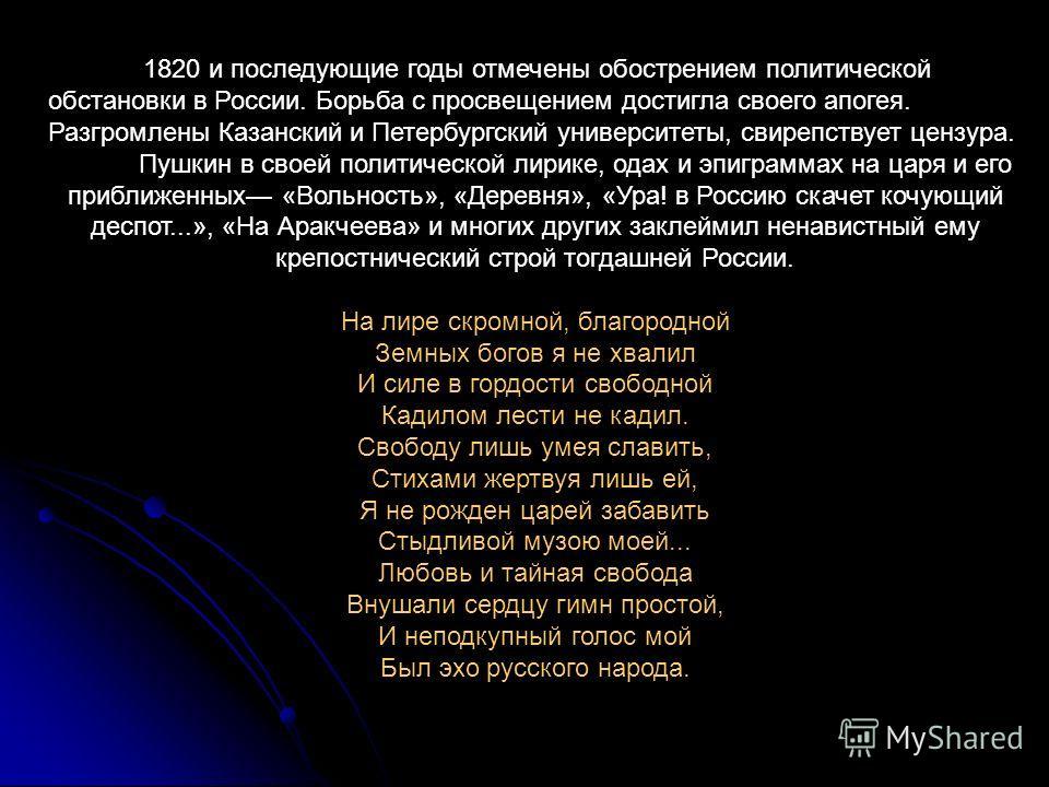 1820 и последующие годы отмечены обострением политической обстановки в России. Борьба с просвещением достигла своего апогея. Разгромлены Казанский и Петербургский университеты, свирепствует цензура. Пушкин в своей политической лирике, одах и эпиграмм