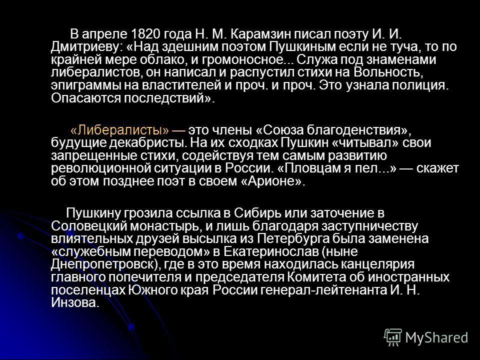 В апреле 1820 года Н. М. Карамзин писал поэту И. И. Дмитриеву: «Над здешним поэтом Пушкиным если не туча, то по крайней мере облако, и громоносное... Служа под знаменами либералистов, он написал и распустил стихи на Вольность, эпиграммы на властителе
