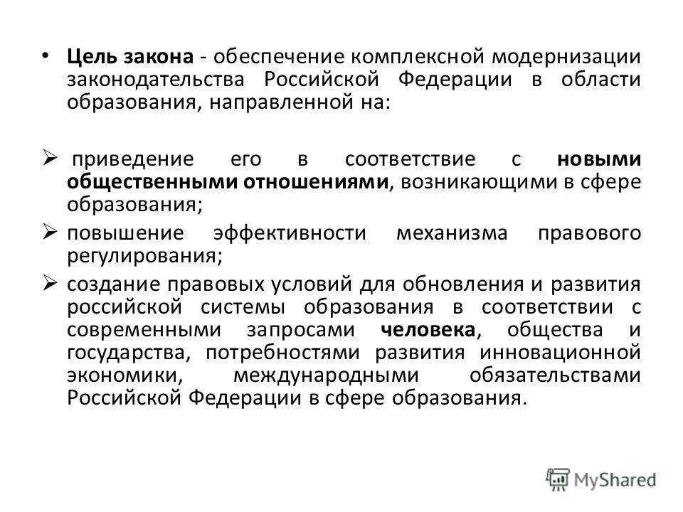 Цель закона - обеспечение комплексной модернизации законодательства Российской Федерации в области образования, направленной на: приведение его в соответствие с новыми общественными отношениями, возникающими в сфере образования; повышение эффективнос