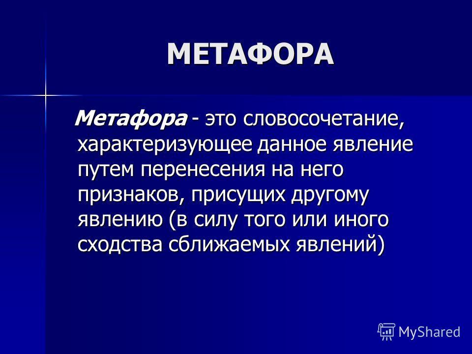 МЕТАФОРА Метафора - это словосочетание, характеризующее данное явление путем перенесения на него признаков, присущих другому явлению (в силу того или иного сходства сближаемых явлений) Метафора - это словосочетание, характеризующее данное явление пут