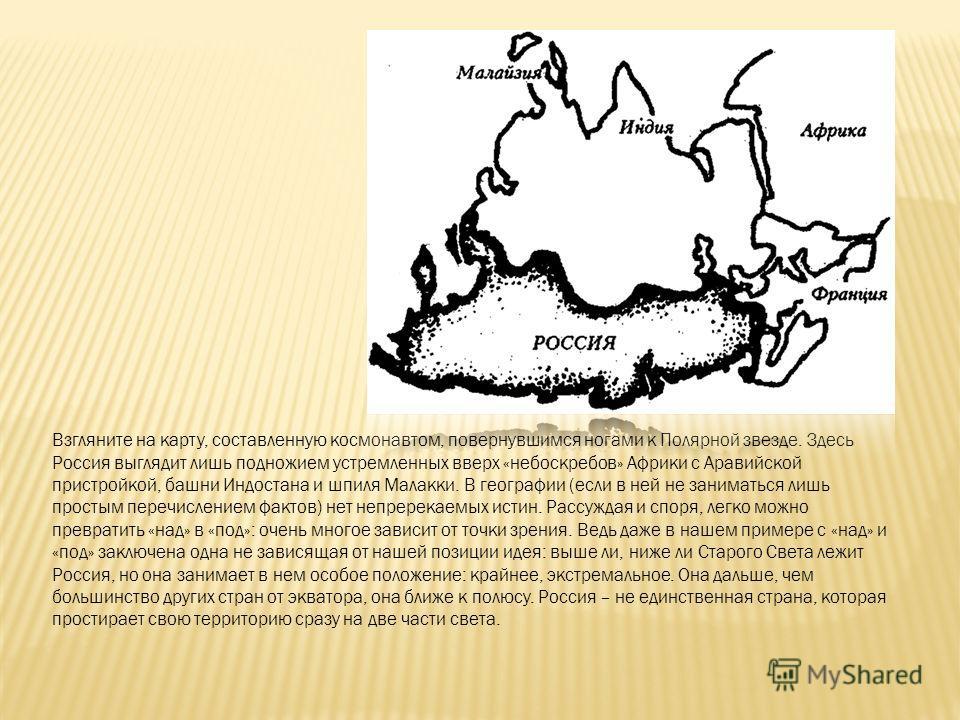 Взгляните на карту, составленную космонавтом, повернувшимся ногами к Полярной звезде. Здесь Россия выглядит лишь подножием устремленных вверх «небоскребов» Африки с Аравийской пристройкой, башни Индостана и шпиля Малакки. В географии (если в ней не з