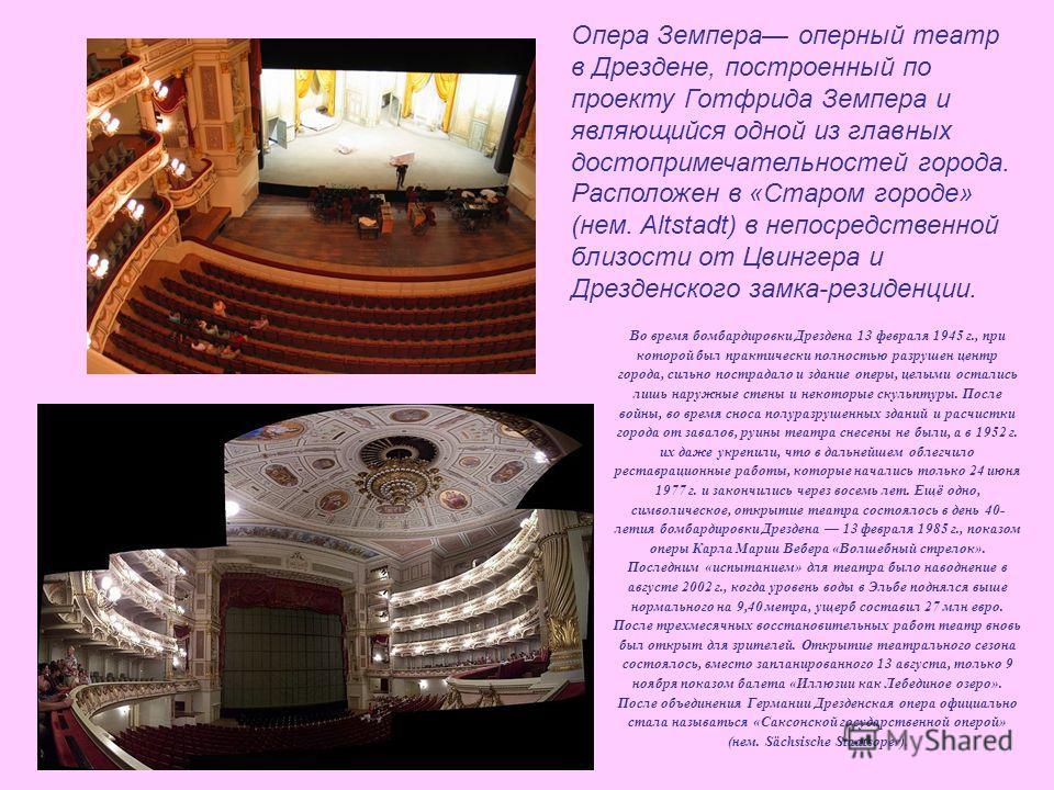 Опера Земпера оперный театр в Дрездене, построенный по проекту Готфрида Земпера и являющийся одной из главных достопримечательностей города. Расположен в «Старом городе» (нем. Altstadt) в непосредственной близости от Цвингера и Дрезденского замка-рез