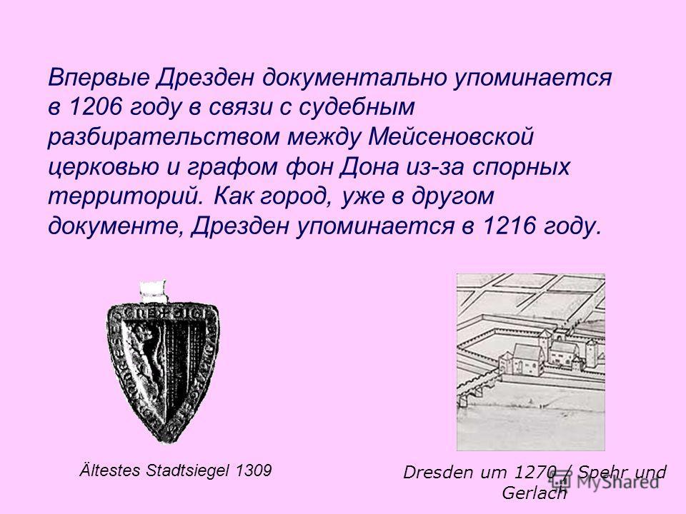 Впервые Дрезден документально упоминается в 1206 году в связи с судебным разбирательством между Мейсеновской церковью и графом фон Дона из-за спорных территорий. Как город, уже в другом документе, Дрезден упоминается в 1216 году. Ältestes Stadtsiegel