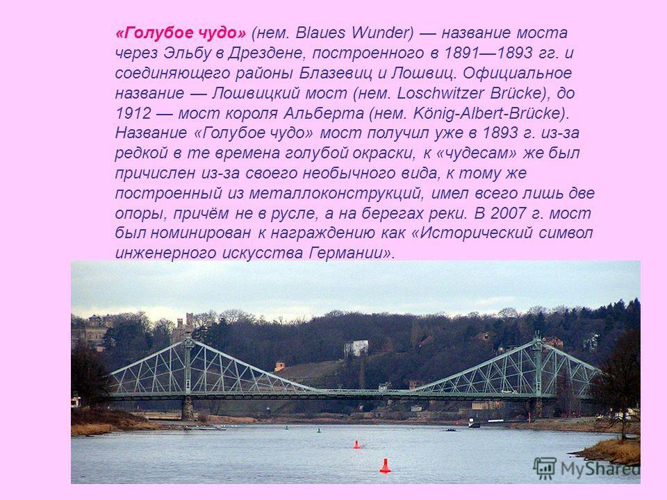 «Голубое чудо» (нем. Blaues Wunder) название моста через Эльбу в Дрездене, построенного в 18911893 гг. и соединяющего районы Блазевиц и Лошвиц. Официальное название Лошвицкий мост (нем. Loschwitzer Brücke), до 1912 мост короля Альберта (нем. König-Al