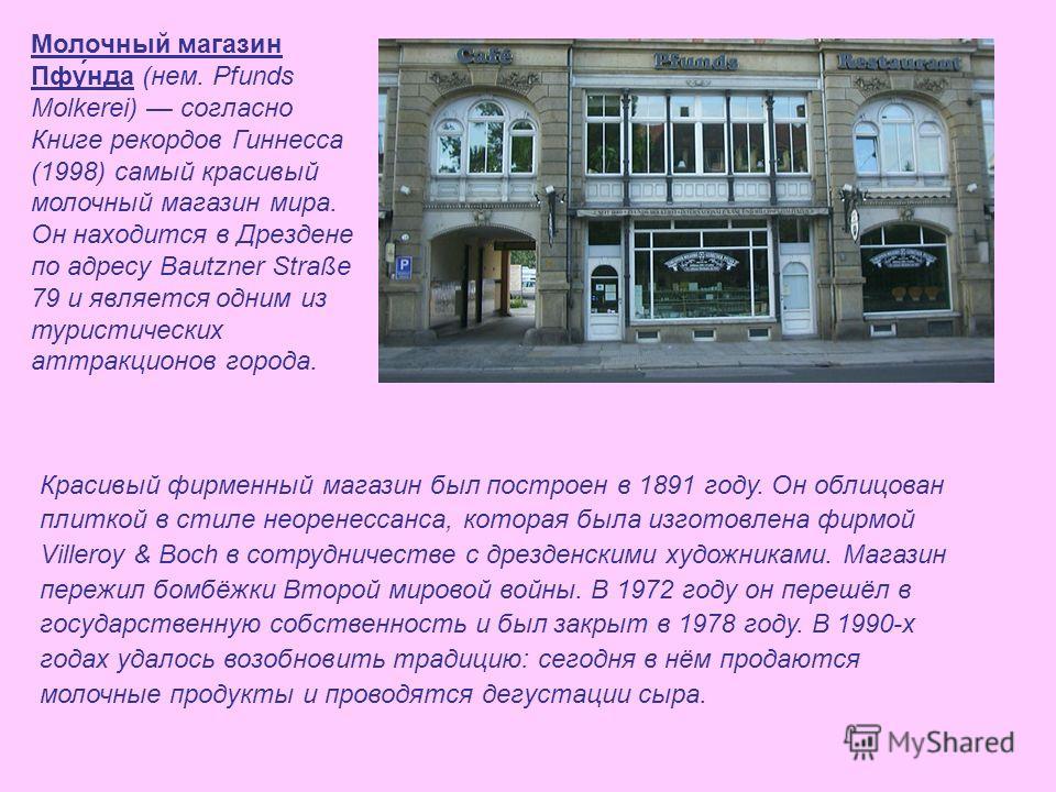 Молочный магазин Пфу́нда (нем. Pfunds Molkerei) согласно Книге рекордов Гиннесса (1998) самый красивый молочный магазин мира. Он находится в Дрездене по адресу Bautzner Straße 79 и является одним из туристических аттракционов города. Красивый фирменн