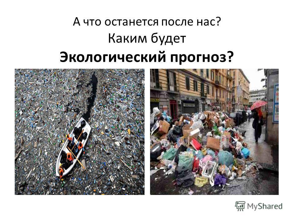 А что останется после нас? Каким будет Экологический прогноз?