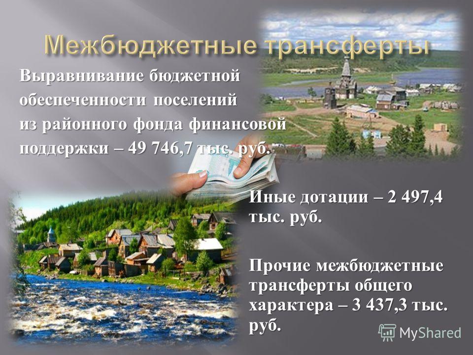 Выравнивание бюджетной обеспеченности поселений из районного фонда финансовой поддержки – 49 746,7 тыс. руб. Иные дотации – 2 497,4 тыс. руб. Прочие межбюджетные трансферты общего характера – 3 437,3 тыс. руб.