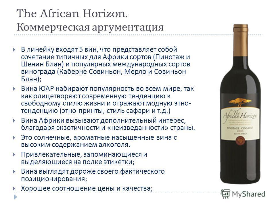 The African Horizon. Коммерческая аргументация В линейку входят 5 вин, что представляет собой сочетание типичных для Африки сортов ( Пинотаж и Шенин Блан ) и популярных международных сортов винограда ( Каберне Совиньон, Мерло и Совиньон Блан ); Вина