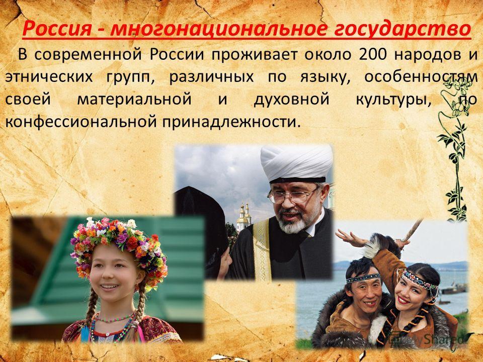 Россия - многонациональное государство В современной России проживает около 200 народов и этнических групп, различных по языку, особенностям своей материальной и духовной культуры, по конфессиональной принадлежности.