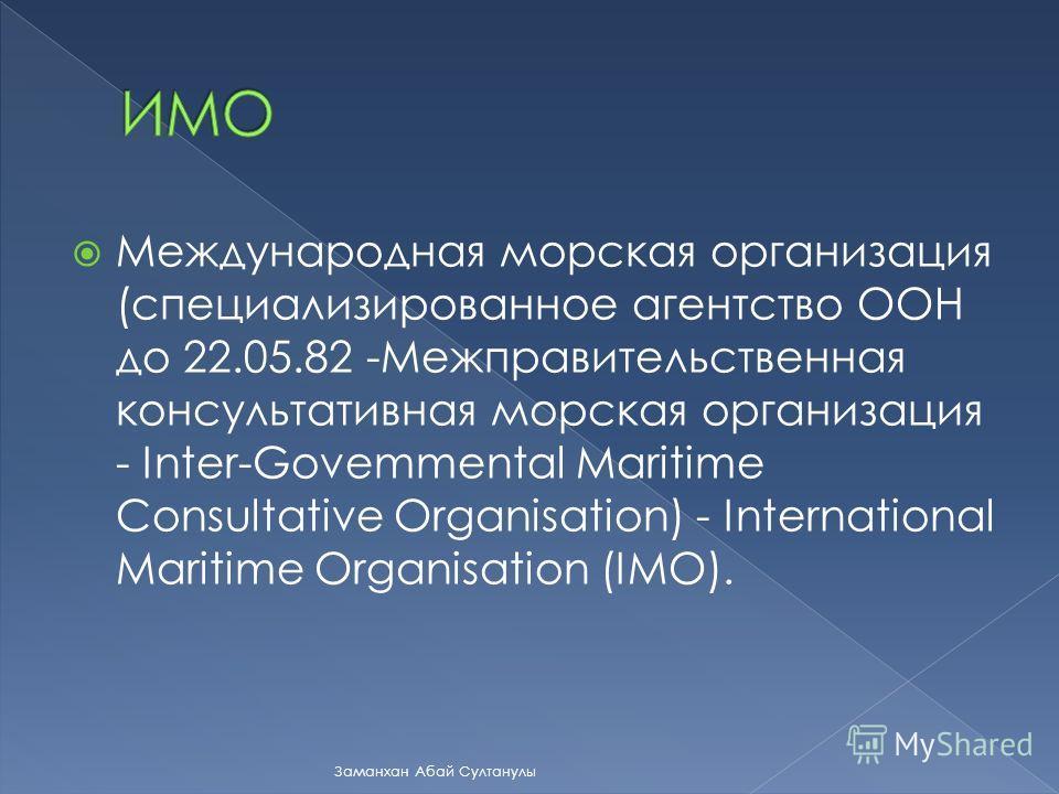 Международная морская организация (специализированное агентство ООН до 22.05.82 -Межправительственная консультативная морская организация - Inter-Govemmental Maritime Consultative Organisation) - International Maritime Organisation (IMO). Заманхан Аб