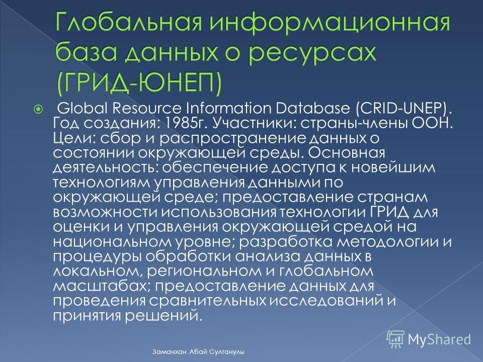 Global Resource Information Database (CRID-UNEP). Год создания: 1985г. Участники: страны-члены ООН. Цели: сбор и распространение данных о состоянии окружающей среды. Основная деятельность: обеспечение доступа к новейшим технологиям управления данными