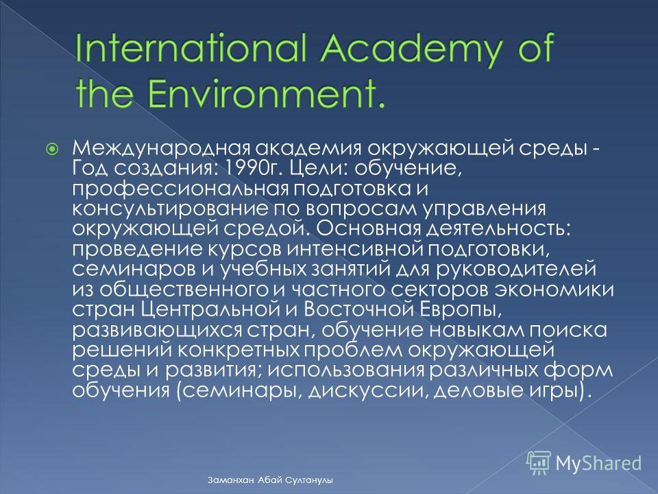 Международная академия окружающей среды - Год создания: 1990г. Цели: обучение, профессиональная подготовка и консультирование по вопросам управления окружающей средой. Основная деятельность: проведение курсов интенсивной подготовки, семинаров и учебн