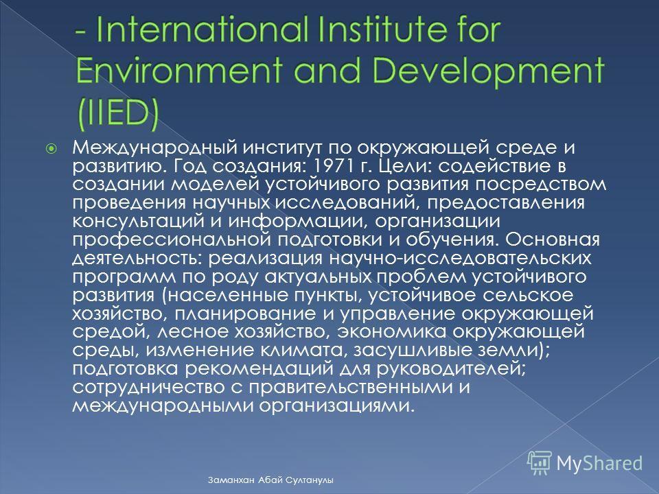 Международный институт по окружающей среде и развитию. Год создания: 1971 г. Цели: содействие в создании моделей устойчивого развития посредством проведения научных исследований, предоставления консультаций и информации, организации профессиональной