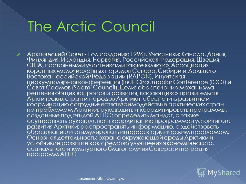Арктический Совет - Год создания: 1996г. Участники: Канада, Дания, Финляндия, Исландия, Норвегия, Российская Федерация, Швеция, США, постоянными участниками также являются Ассоциация коренных малочисленных народов Севера, Сибири и Дальнего Востока Ро