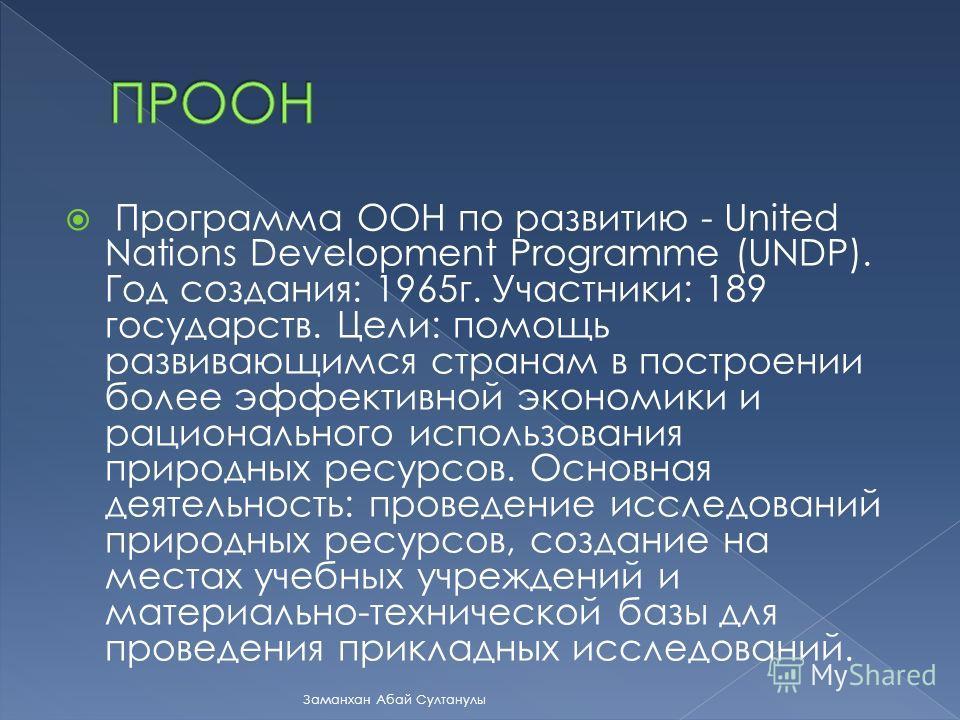 Программа ООН по развитию - United Nations Development Programme (UNDP). Год создания: 1965г. Участники: 189 государств. Цели: помощь развивающимся странам в построении более эффективной экономики и рационального использования природных ресурсов. Осн