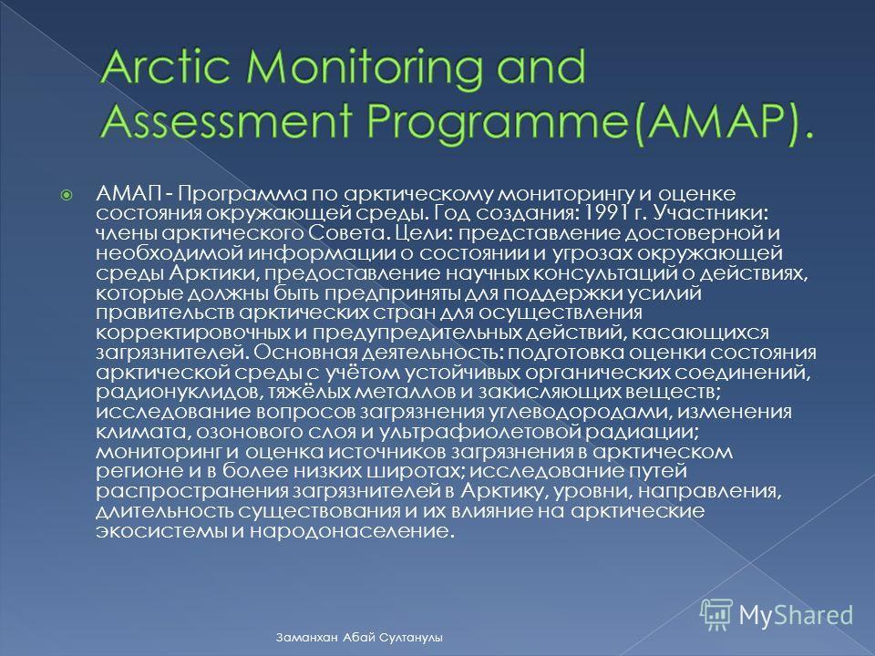 АМАП - Программа по арктическому мониторингу и оценке состояния окружающей среды. Год создания: 1991 г. Участники: члены арктического Совета. Цели: представление достоверной и необходимой информации о состоянии и угрозах окружающей среды Арктики, пре