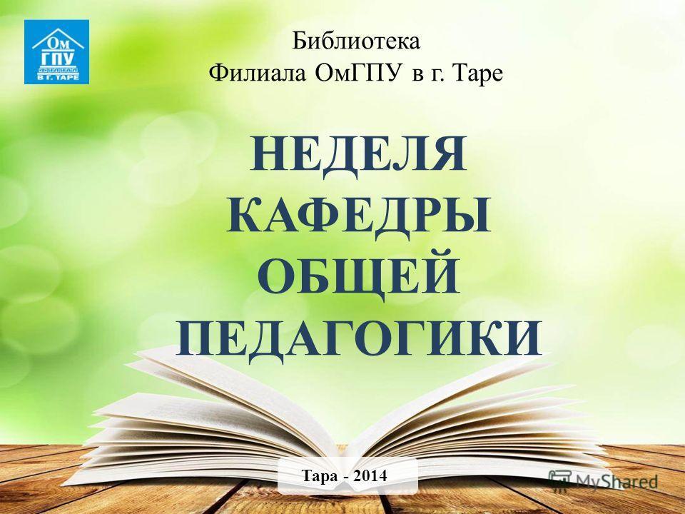 Библиотека Филиала ОмГПУ в г. Таре НЕДЕЛЯ КАФЕДРЫ ОБЩЕЙ ПЕДАГОГИКИ Тара - 2014