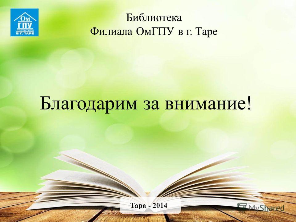 Библиотека Филиала ОмГПУ в г. Таре Тара - 2014 Благодарим за внимание!
