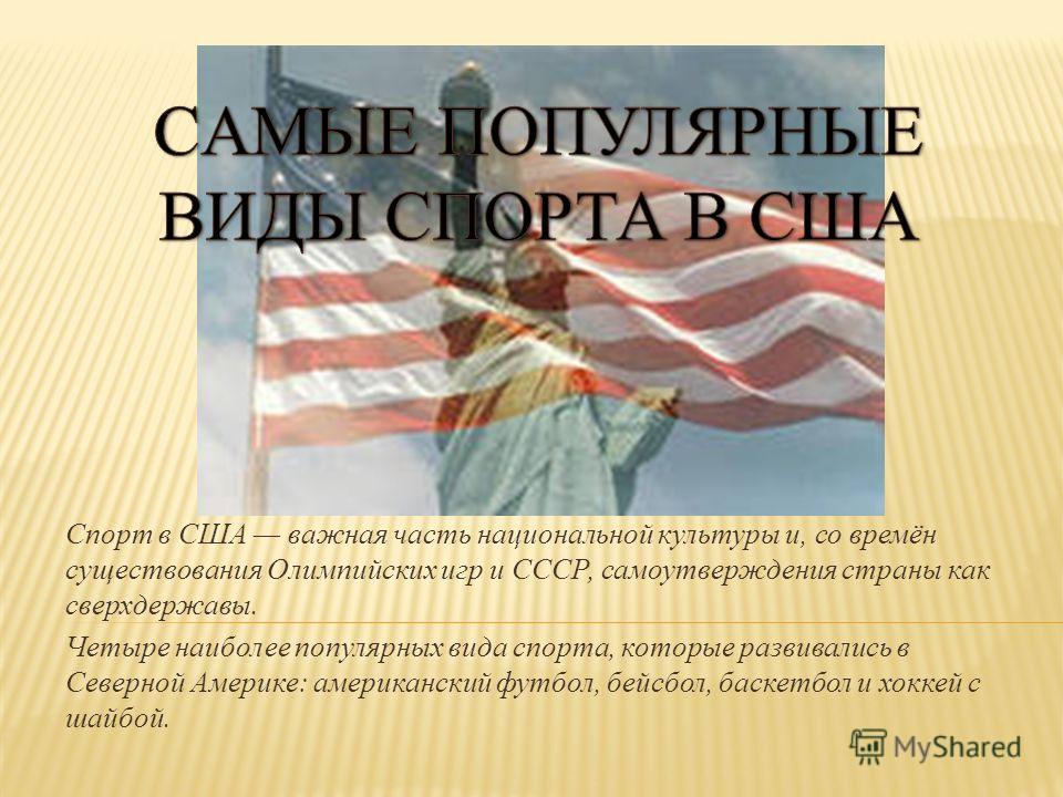 Спорт в США важная часть национальной культуры и, со времён существования Олимпийских игр и СССР, самоутверждения страны как сверхдержавы. Четыре наиболее популярных вида спорта, которые развивались в Северной Америке: американский футбол, бейсбол, б