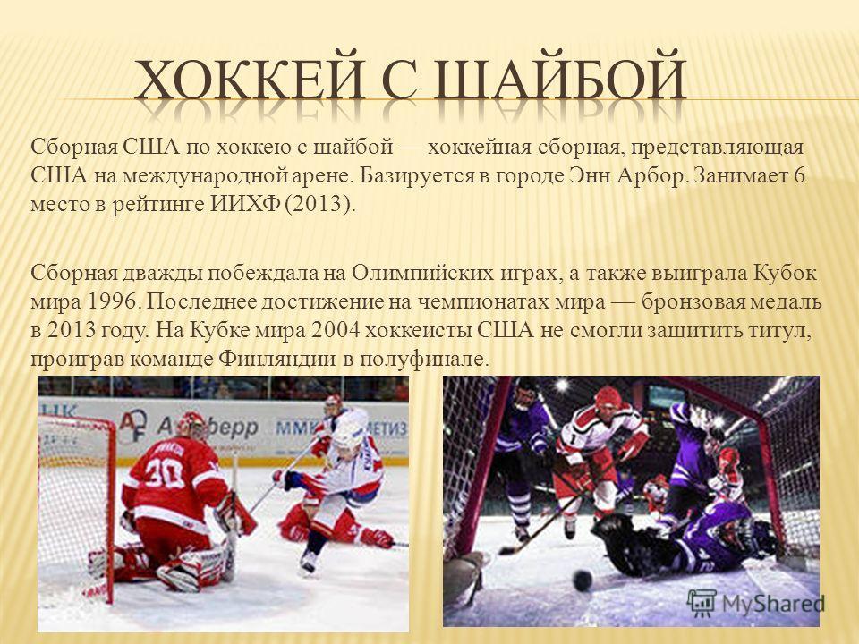 Сборная США по хоккею с шайбой хоккейная сборная, представляющая США на международной арене. Базируется в городе Энн Арбор. Занимает 6 место в рейтинге ИИХФ (2013). Сборная дважды побеждала на Олимпийских играх, а также выиграла Кубок мира 1996. Посл