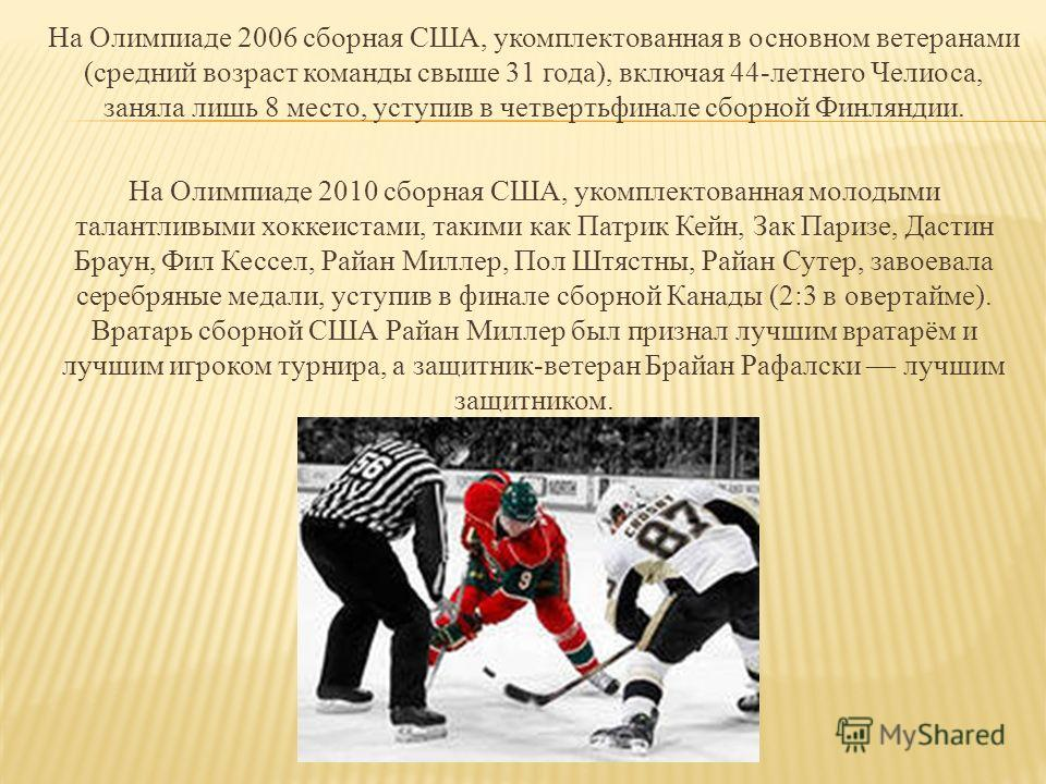 На Олимпиаде 2006 сборная США, укомплектованная в основном ветеранами (средний возраст команды свыше 31 года), включая 44-летнего Челиоса, заняла лишь 8 место, уступив в четвертьфинале сборной Финляндии. На Олимпиаде 2010 сборная США, укомплектованна