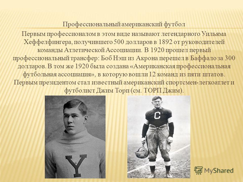 Профессиональный американский футбол Первым профессионалом в этом виде называют легендарного Уильяма Хеффелфингера, получившего 500 долларов в 1892 от руководителей команды Атлетической Ассоциации. В 1920 прошел первый профессиональный трансфер: Боб