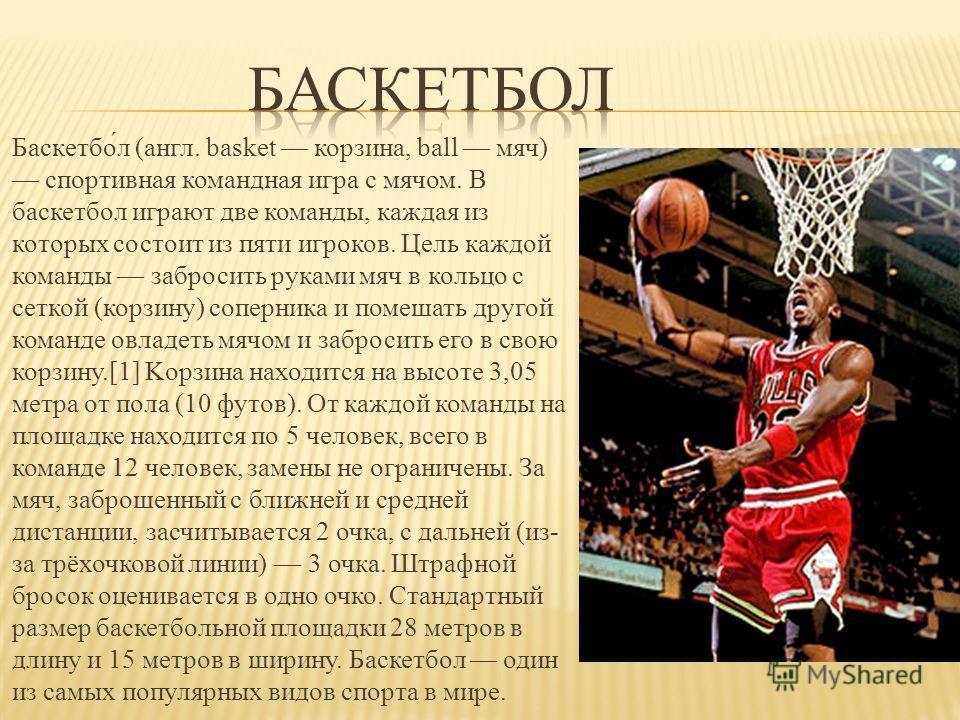 Баскетбо́л (англ. basket корзина, ball мяч) спортивная командная игра с мячом. В баскетбол играют две команды, каждая из которых состоит из пяти игроков. Цель каждой команды забросить руками мяч в кольцо с сеткой (корзину) соперника и помешать другой