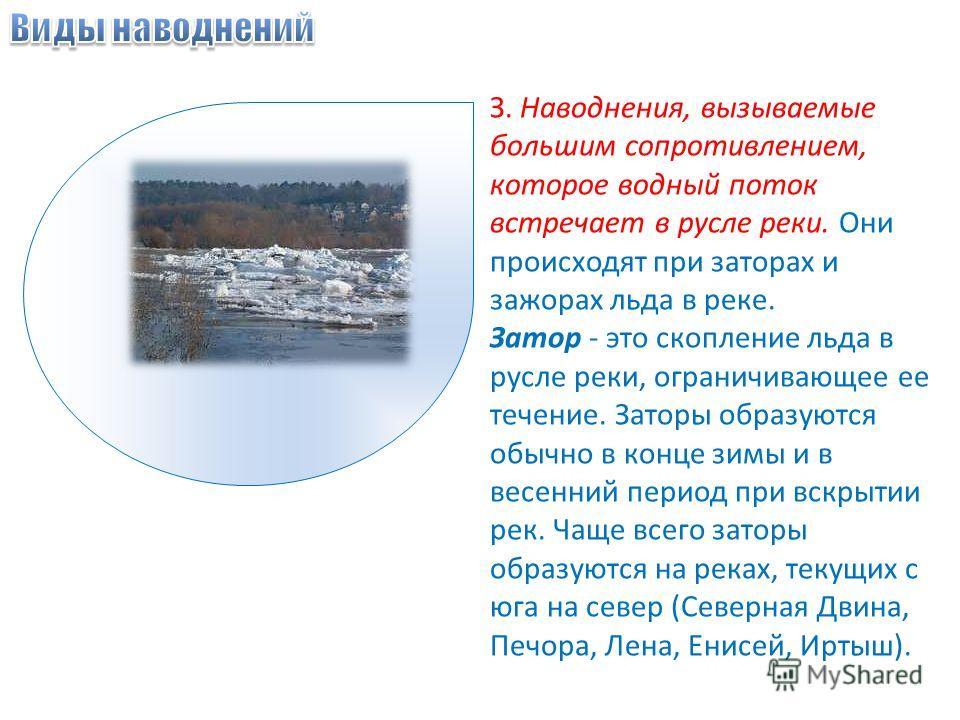 З. Наводнения, вызываемые большим сопротивлением, которое водный поток встречает в русле реки. Они происходят при заторах и зажорах льда в реке. Затор - это скопление льда в русле реки, ограничивающее ее течение. Заторы образуются обычно в конце зимы