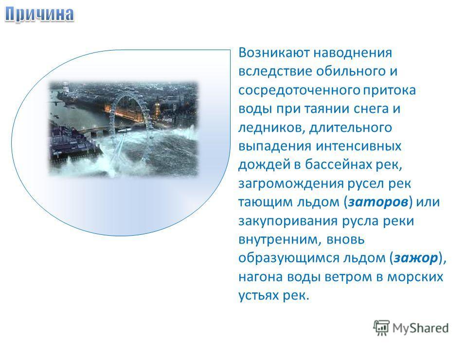 Возникают наводнения вследствие обильного и сосредоточенного притока воды при таянии снега и ледников, длительного выпадения интенсивных дождей в бассейнах рек, загромождения русел рек тающим льдом (заторов) или закупоривания русла реки внутренним, в