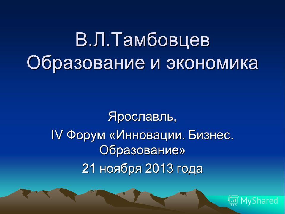 В.Л.Тамбовцев Образование и экономика Ярославль, IV Форум «Инновации. Бизнес. Образование» 21 ноября 2013 года