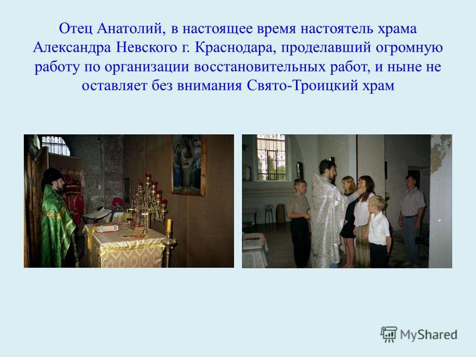 Отец Анатолий, в настоящее время настоятель храма Александра Невского г. Краснодара, проделавший огромную работу по организации восстановительных работ, и ныне не оставляет без внимания Свято-Троицкий храм