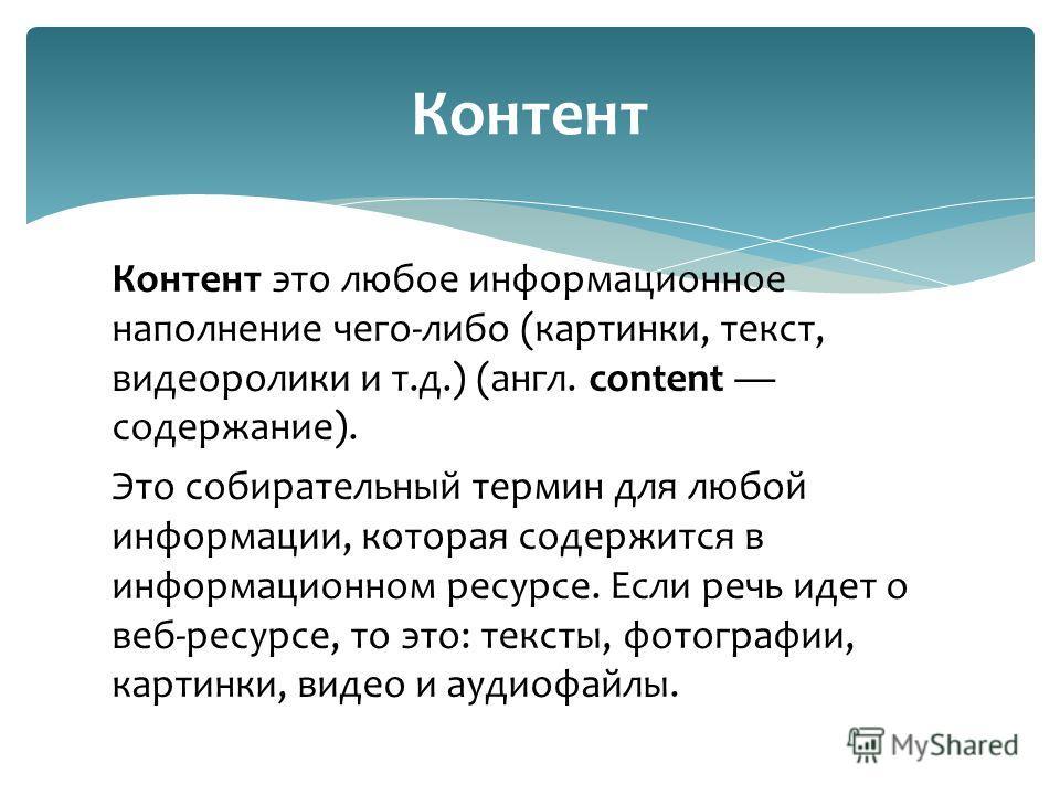 Контент это любое информационное наполнение чего-либо (картинки, текст, видеоролики и т.д.) (англ. content содержание). Это собирательный термин для любой информации, которая содержится в информационном ресурсе. Если речь идет о веб-ресурсе, то это: