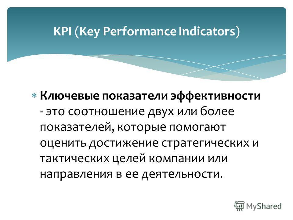 KPI (Key Performance Indicators) Ключевые показатели эффективности - это соотношение двух или более показателей, которые помогают оценить достижение стратегических и тактических целей компании или направления в ее деятельности.