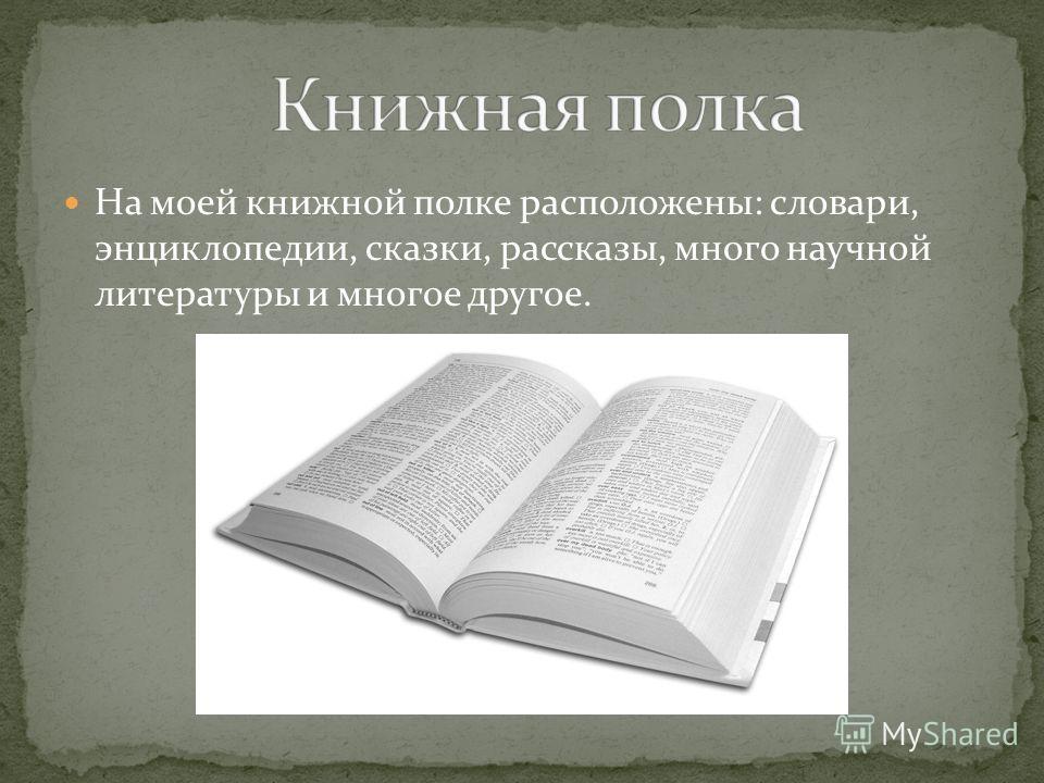 На моей книжной полке расположены: словари, энциклопедии, сказки, рассказы, много научной литературы и многое другое.