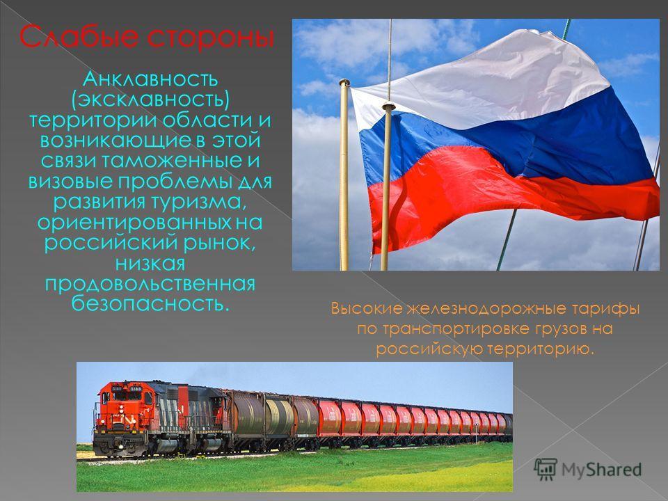 Анклавность (эксклавность) территории области и возникающие в этой связи таможенные и визовые проблемы для развития туризма, ориентированных на российский рынок, низкая продовольственная безопасность. Слабые стороны Высокие железнодорожные тарифы по