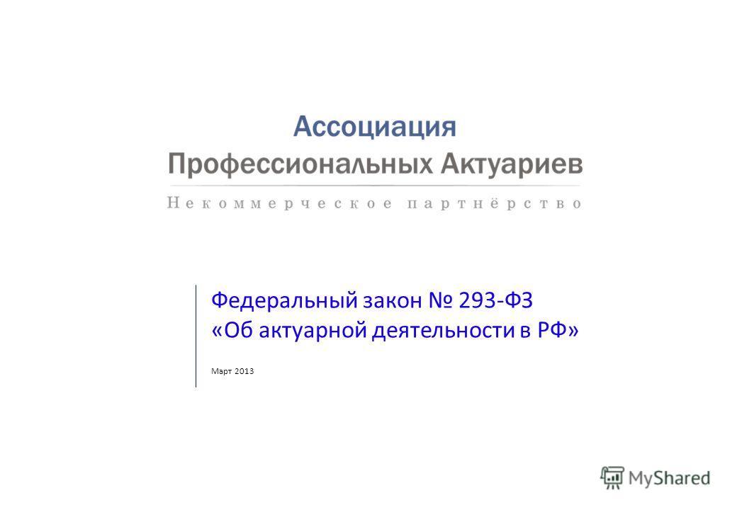 Федеральный закон 293-ФЗ «Об актуарной деятельности в РФ» Март 2013