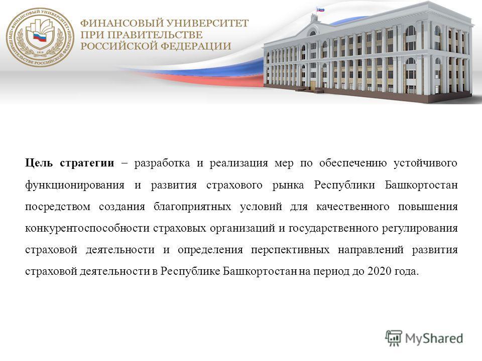 Цель стратегии разработка и реализация мер по обеспечению устойчивого функционирования и развития страхового рынка Республики Башкортостан посредством создания благоприятных условий для качественного повышения конкурентоспособности страховых организа