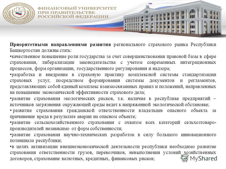 Приоритетными направлениями развития регионального страхового рынка Республики Башкортостан должны стать: качественное повышение роли государства за счет совершенствования правовой базы в сфере страхования, либерализации законодательства с учетом сов