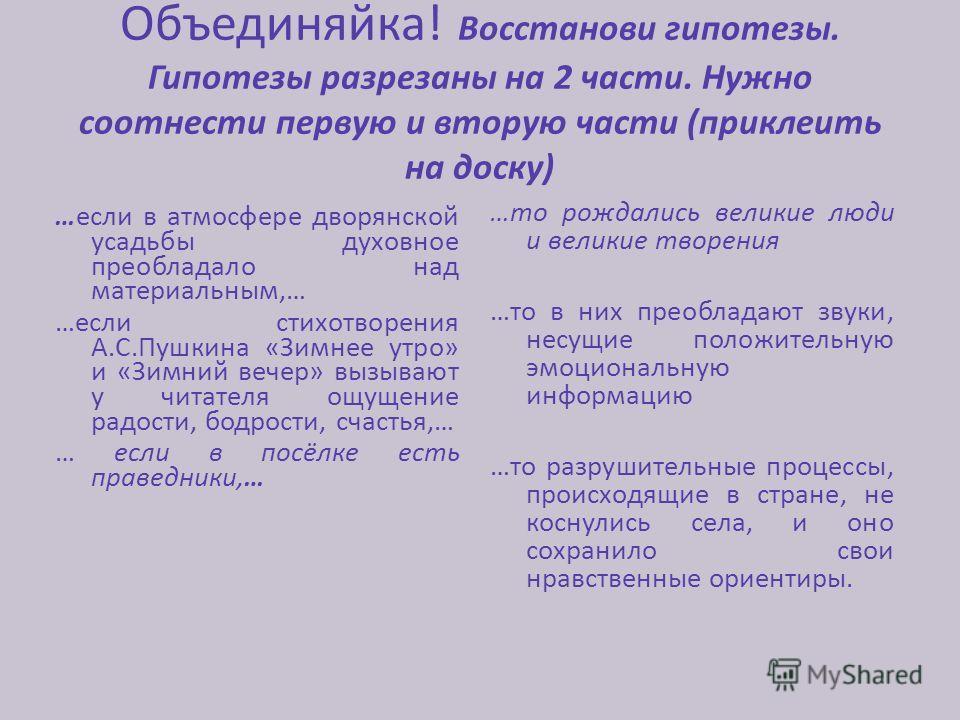 . Объединяйка! Восстанови гипотезы. Гипотезы разрезаны на 2 части. Нужно соотнести первую и вторую части (приклеить на доску) …если в атмосфере дворянской усадьбы духовное преобладало над материальным,… …если стихотворения А.С.Пушкина «Зимнее утро» и