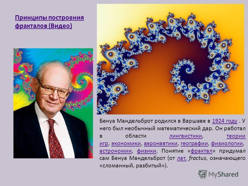 Принципы построения фракталов (Видео) Бенуа Мандельброт родился в Варшаве в 1924 году. У него был необычный математический дар. Он работал в области лингвистики, теории игр, экономики, аэронавтики, географии, физиологии, астрономии, физики. Понятие «