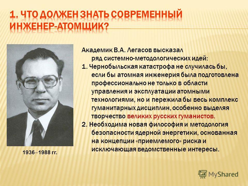 Академик В.А. Легасов высказал ряд системно-методологических идей: 1. Чернобыльская катастрофа не случилась бы, если бы атомная инженерия была подготовлена профессионально не только в области управления и эксплуатации атомными технологиями, но и пере