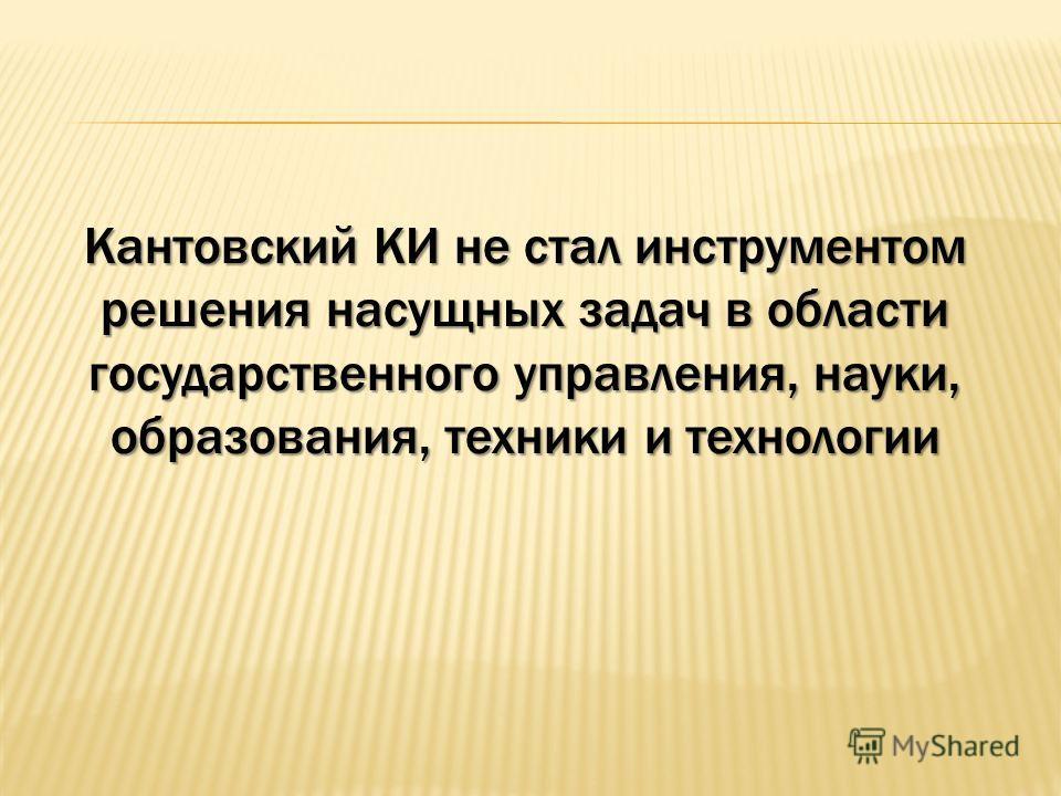 Кантовский КИ не стал инструментом решения насущных задач в области государственного управления, науки, образования, техники и технологии