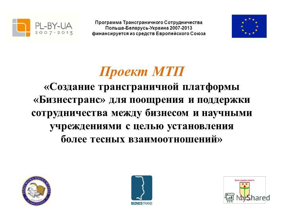 Программа Трансграничного Сотрудничества Польша-Беларусь-Украина 2007-2013 финансируется из средств Европейского Союза Проект МТП «Создание трансграничной платформы «Бизнестранс» для поощрения и поддержки сотрудничества между бизнесом и научными учре