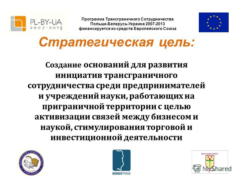Программа Трансграничного Сотрудничества Польша-Беларусь-Украина 2007-2013 финансируется из средств Европейского Союза Стратегическая цель: Создание оснований для развития инициатив трансграничного сотрудничества среди предпринимателей и учреждений н