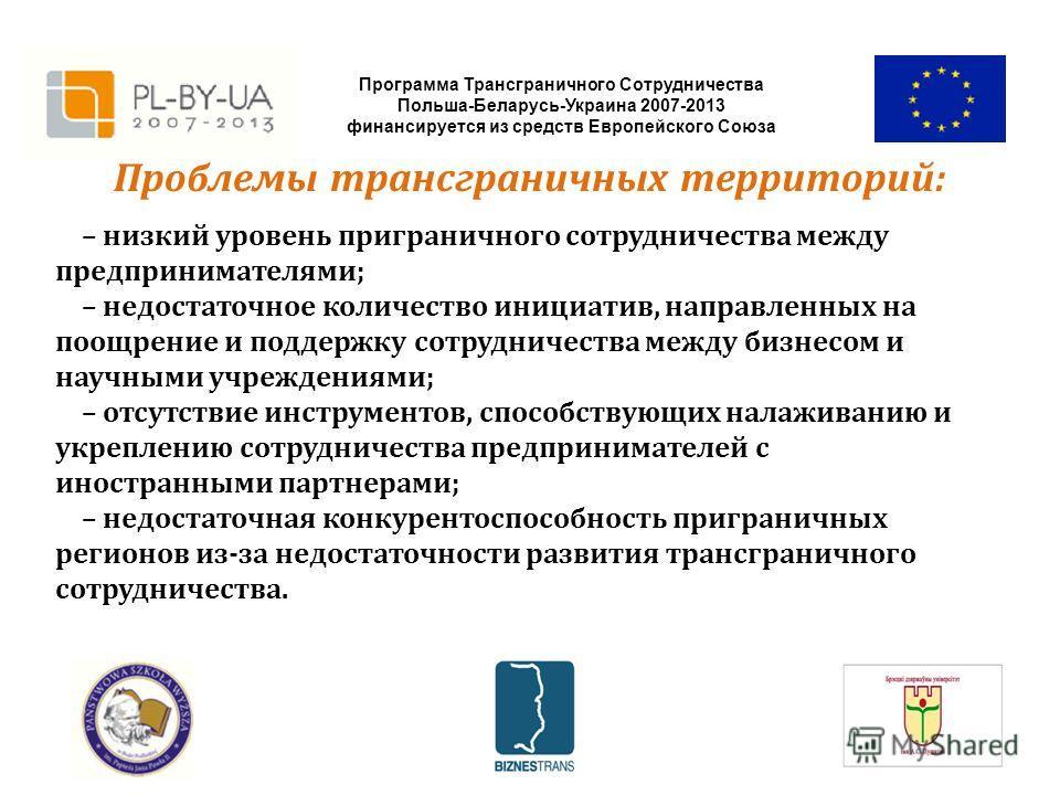 Программа Трансграничного Сотрудничества Польша-Беларусь-Украина 2007-2013 финансируется из средств Европейского Союза Проблемы трансграничных территорий: – низкий уровень приграничного сотрудничества между предпринимателями; – недостаточное количест