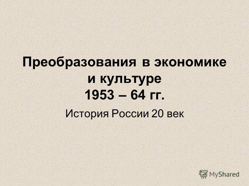 Преобразования в экономике и культуре 1953 – 64 гг. История России 20 век